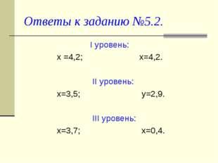 Ответы к заданию №5.2. I уровень: х =4,2; х=4,2. II уровень: х=3,5; у=2,9. II