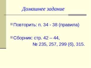 Домашнее задание Повторить: п. 34 - 38 (правила) Сборник: стр. 42 – 44, № 23