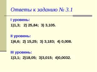 Ответы к заданию № 3.1 I уровень: 1)1,3; 2) 25,84; 3) 3,105. II уровень: 1)6,