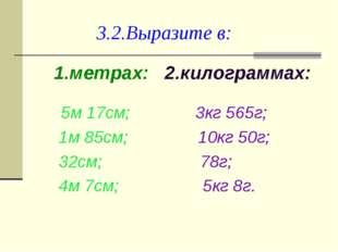 3.2.Выразите в: 1.метрах: 2.килограммах: 5м 17см; 3кг 565г; 1м 85см; 10кг 50