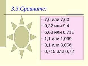 3.3.Сравните: 7,6 или 7,60 9,32 или 9,4 6,68 или 6,711 1,1 или 1,099 3,1 или