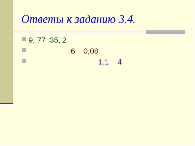 Ответы к заданию 3.4. 9, 77 35, 2 6 0,08 1,1 4