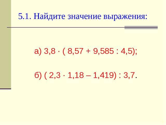 5.1. Найдите значение выражения: а) 3,8 ∙ ( 8,57 + 9,585 : 4,5); б) ( 2,3 ∙ 1...