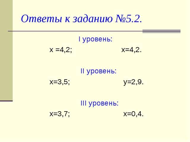 Ответы к заданию №5.2. I уровень: х =4,2; х=4,2. II уровень: х=3,5; у=2,9. II...