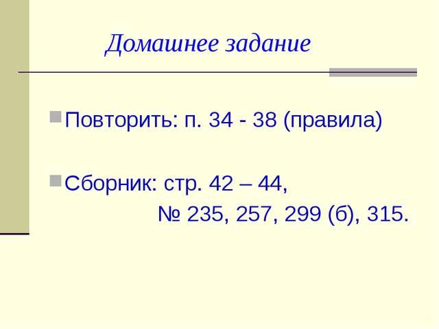 Домашнее задание Повторить: п. 34 - 38 (правила) Сборник: стр. 42 – 44, № 23...