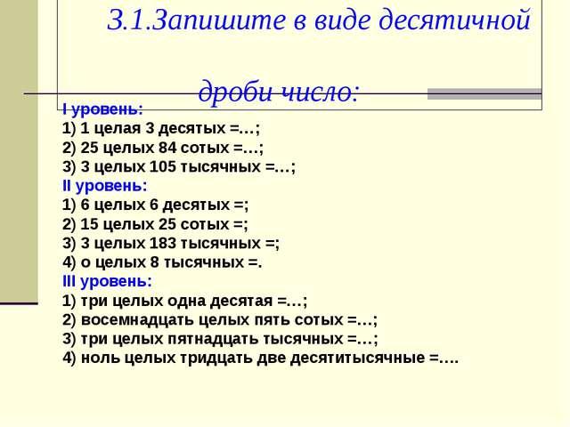 3.1.Запишите в виде десятичной дроби число: I уровень: 1) 1 целая 3 десятых...