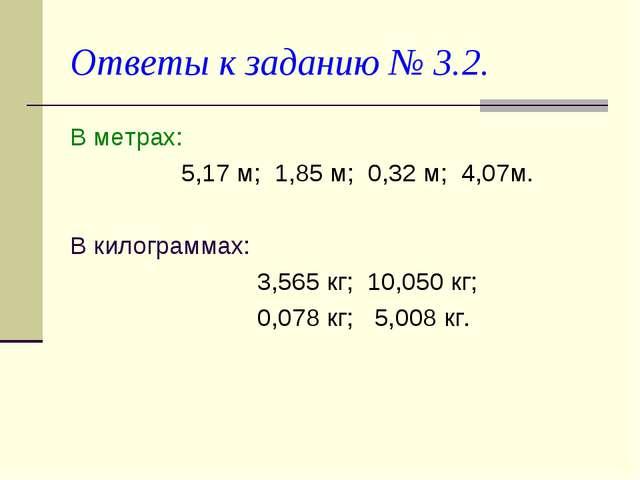 Ответы к заданию № 3.2. В метрах: 5,17 м; 1,85 м; 0,32 м; 4,07м. В килограмма...