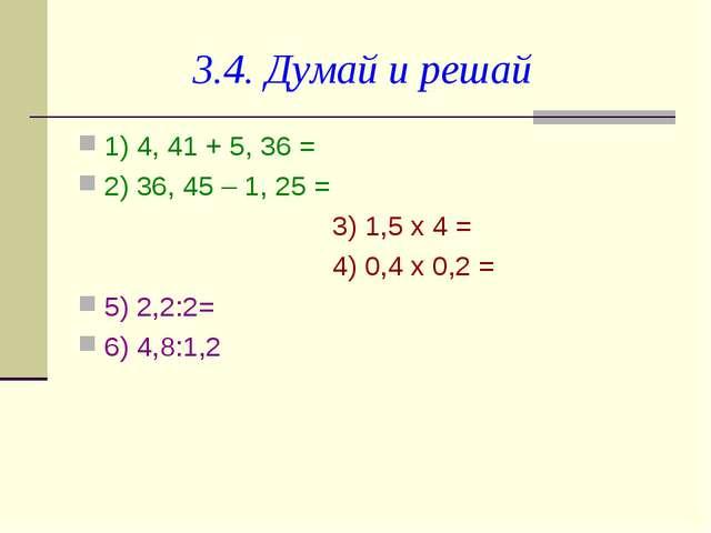 3.4. Думай и решай 1) 4, 41 + 5, 36 = 2) 36, 45 – 1, 25 =   3) 1,5 х 4 = ...