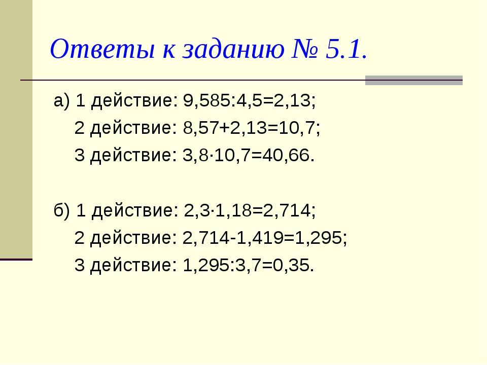 Ответы к заданию № 5.1. а) 1 действие: 9,585:4,5=2,13; 2 действие: 8,57+2,13=...