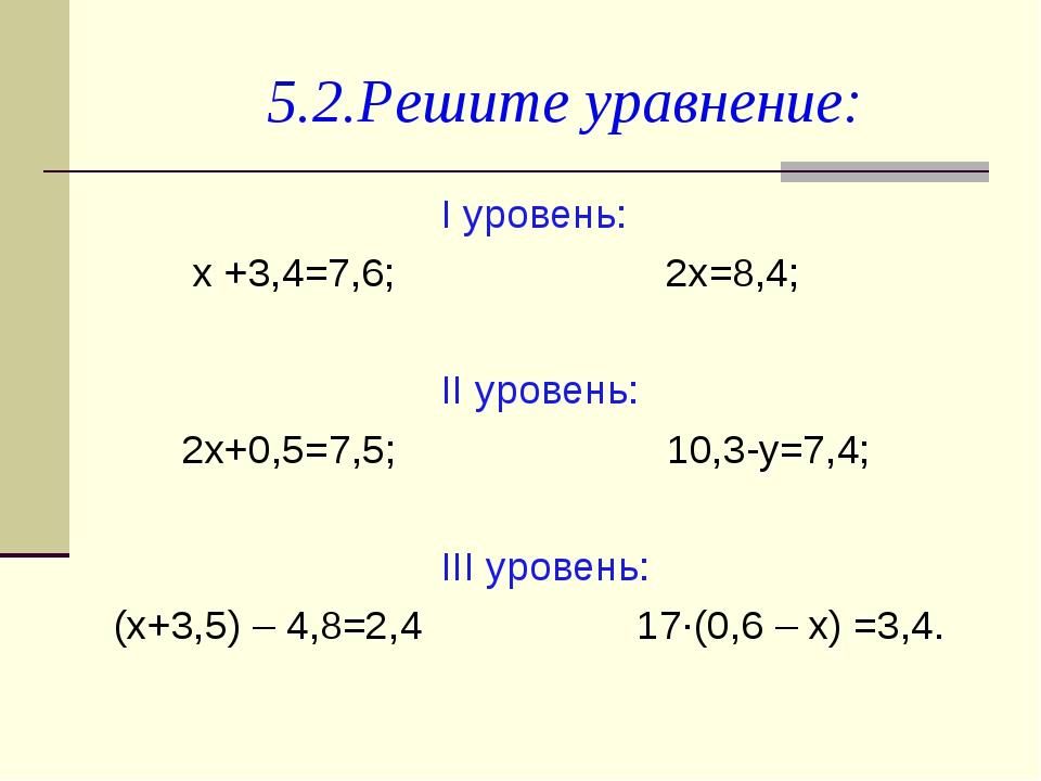 5.2.Решите уравнение: I уровень: х +3,4=7,6; 2х=8,4; II уровень: 2х+0,5=7,5;...