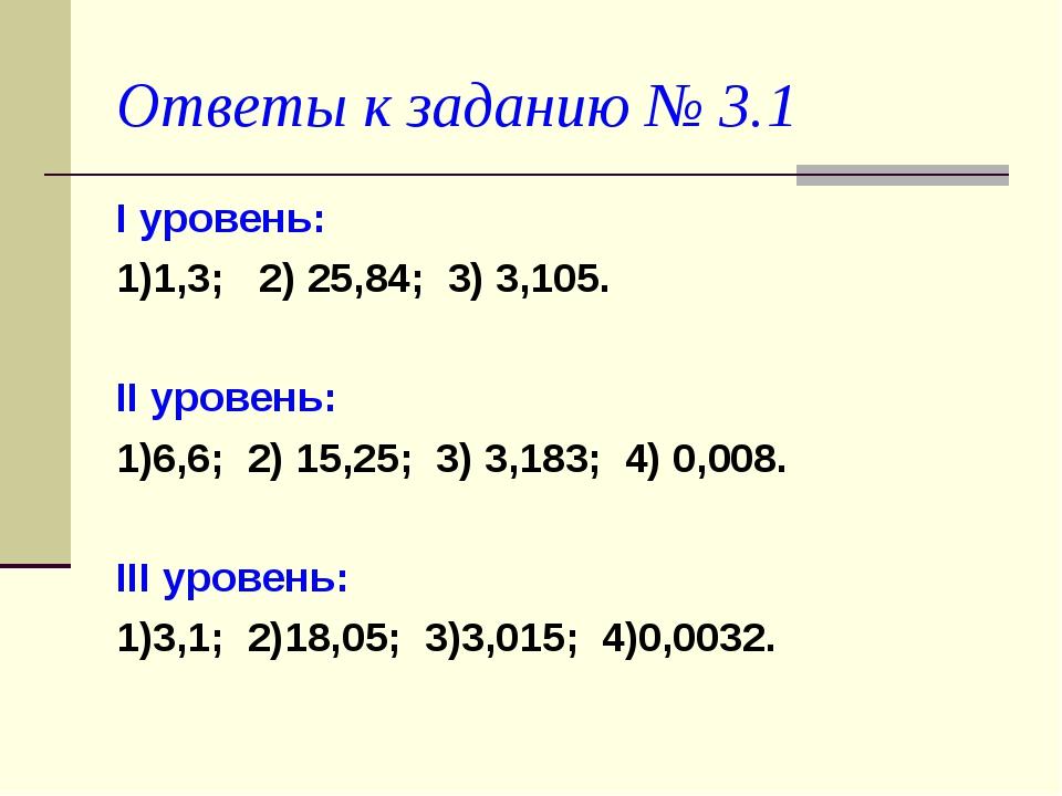 Ответы к заданию № 3.1 I уровень: 1)1,3; 2) 25,84; 3) 3,105. II уровень: 1)6,...