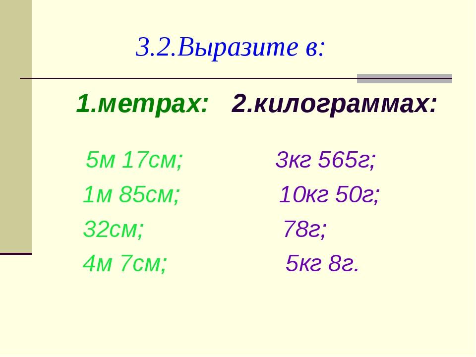 3.2.Выразите в: 1.метрах: 2.килограммах: 5м 17см; 3кг 565г; 1м 85см; 10кг 50...