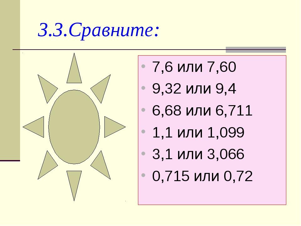 3.3.Сравните: 7,6 или 7,60 9,32 или 9,4 6,68 или 6,711 1,1 или 1,099 3,1 или...
