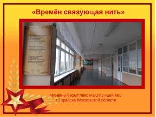 Музейный комплекс МБОУ лицей №5 г.Зарайска Московской области «Времён связующ