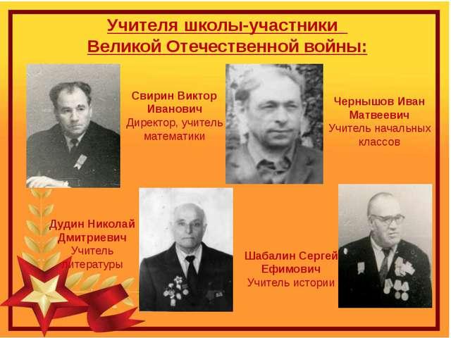 Учителя школы-участники Великой Отечественной войны: Свирин Виктор Иванович Д...