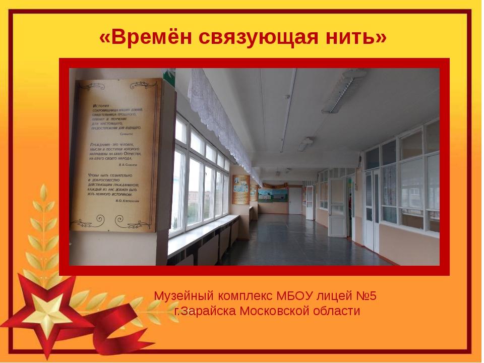 Музейный комплекс МБОУ лицей №5 г.Зарайска Московской области «Времён связующ...