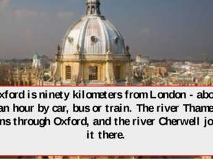 Oxford is ninety kilometers from London - about an hour by car, bus or train.
