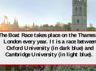 The Boat Race takes place on the Thames in London every year. It is a race be