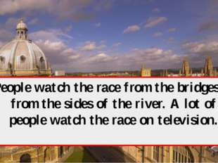 People watch the race from the bridges or from the sides of the river. A lot