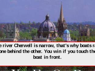 The river Cherwell is narrow, that's why boats race one behind the other. You