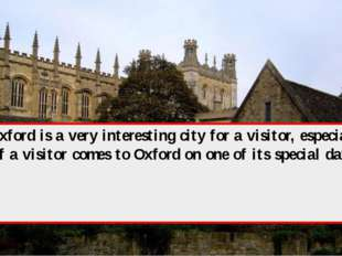 Oxford is a very interesting city for a visitor, especially if a visitor come