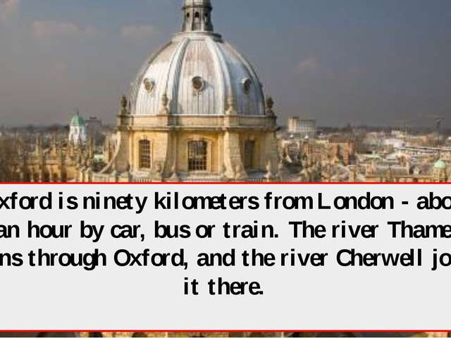 Oxford is ninety kilometers from London - about an hour by car, bus or train....