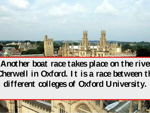 Another boat race takes place on the river Cherwell in Oxford. It is a race b...