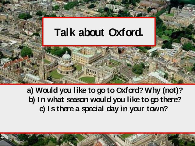 Talk about Oxford. a) Would you like to go to Oxford? Why (not)? b) In what s...