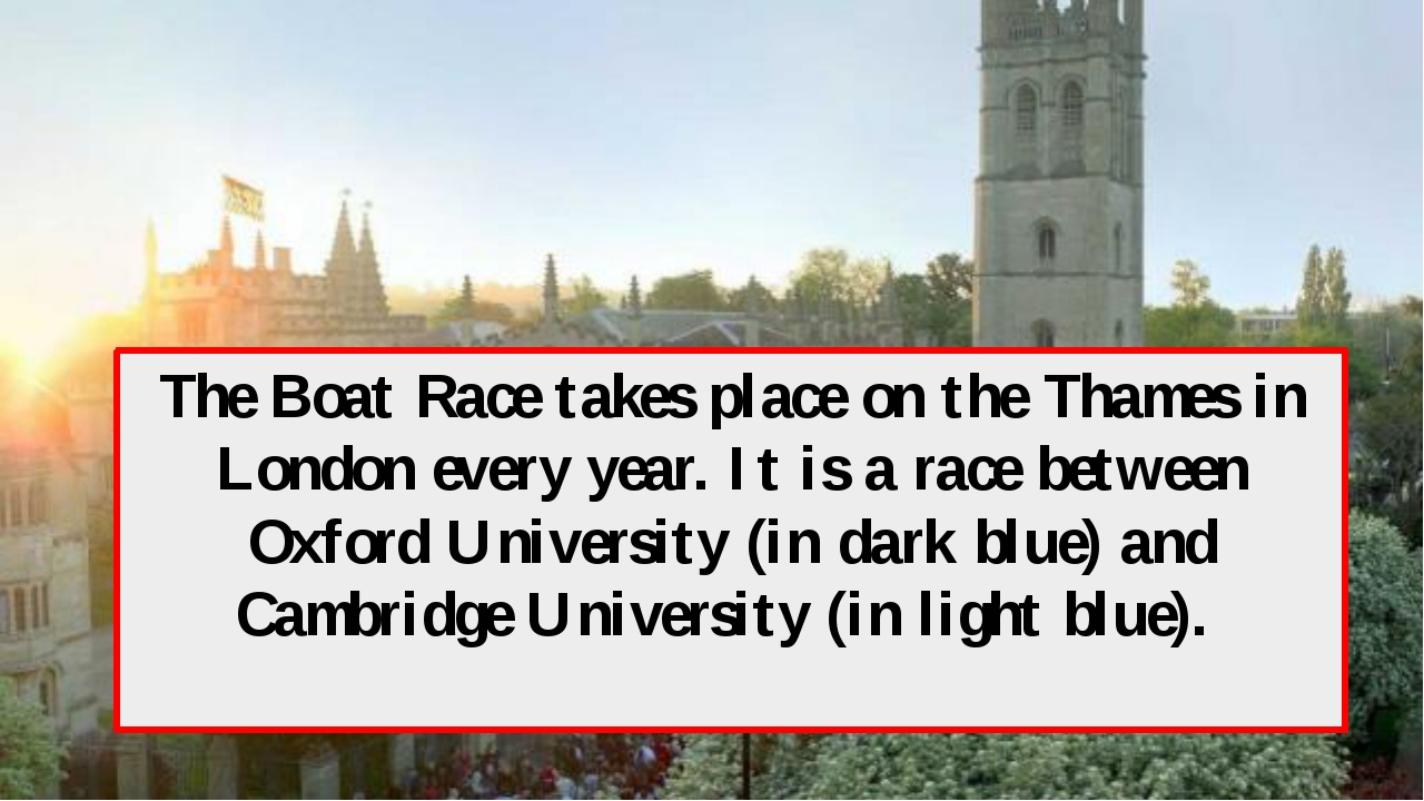 The Boat Race takes place on the Thames in London every year. It is a race be...