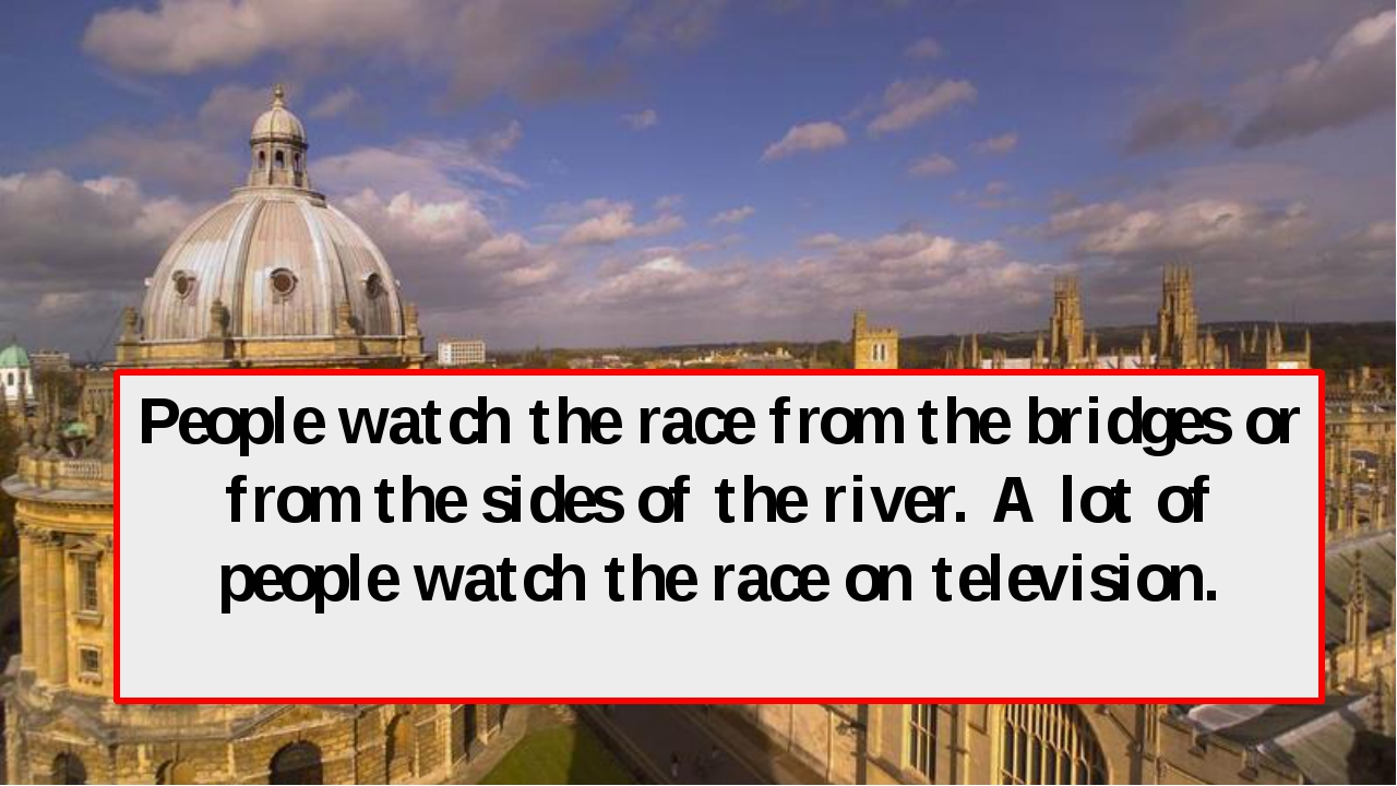 People watch the race from the bridges or from the sides of the river. A lot...