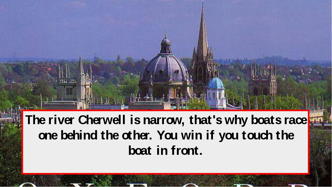 The river Cherwell is narrow, that's why boats race one behind the other. You...