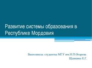 Развитие системы образования в Республике Мордовия Выполнила: студентка МГУ и
