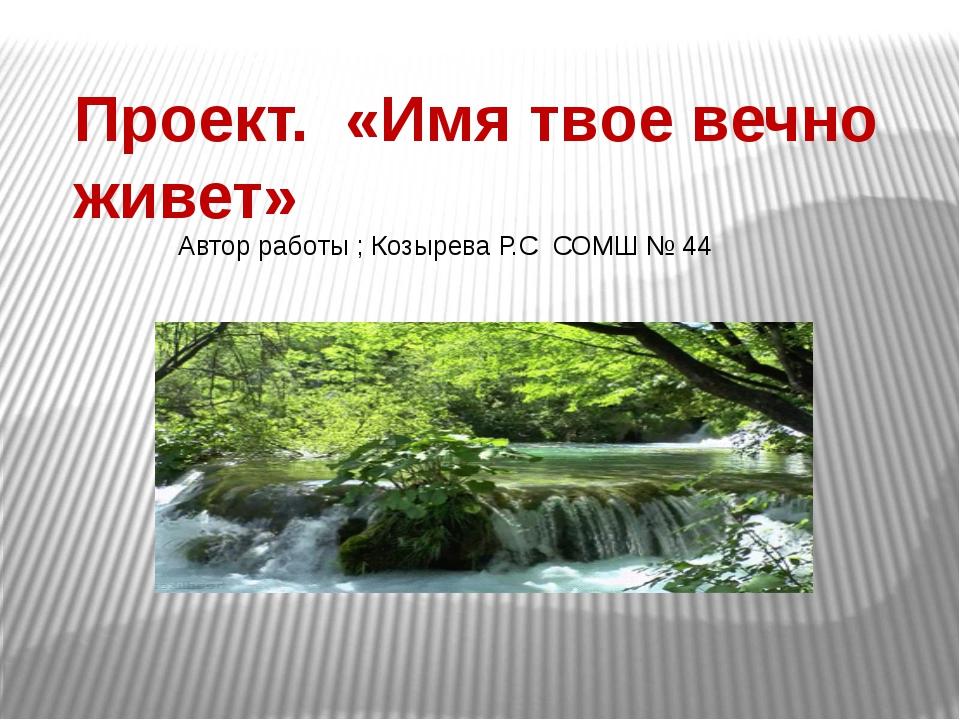 Проект. «Имя твое вечно живет» Автор работы ; Козырева Р.С СОМШ № 44