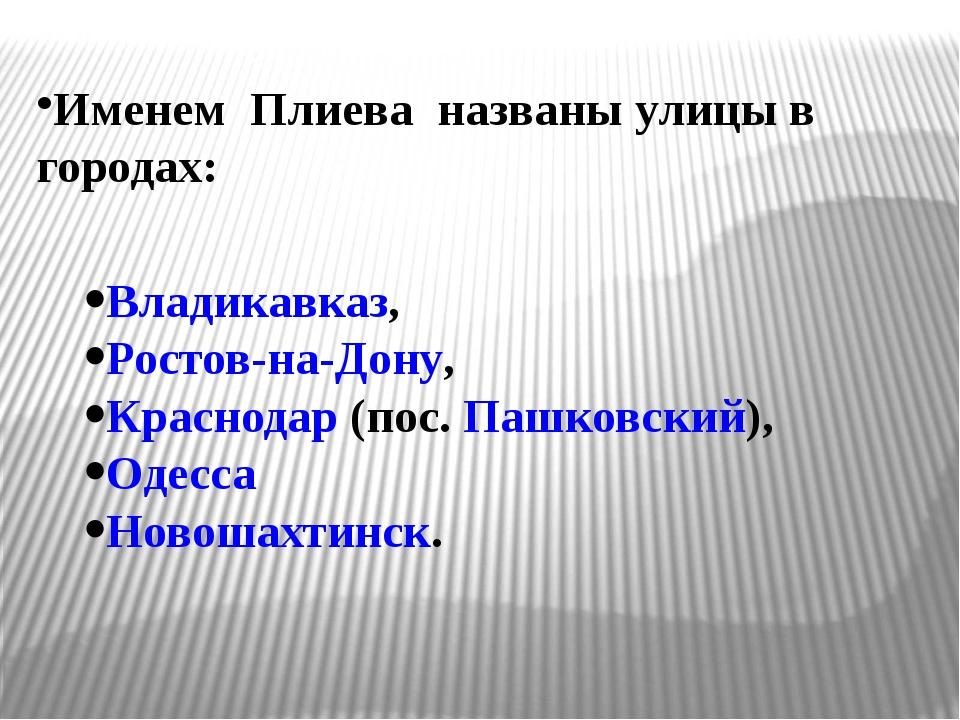 Именем Плиева названы улицы в городах: Владикавказ, Ростов-на-Дону, Красно...