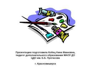 Презентацию подготовила Кобец Нина Ивановна, педагог дополнительного образова