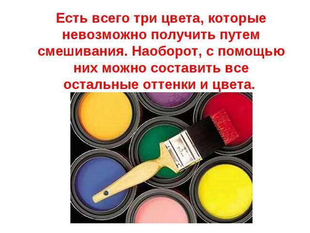 Есть всего три цвета, которые невозможно получить путем смешивания. Наоборот,...