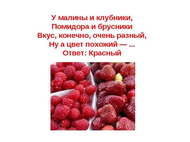 У малины и клубники, Помидора и брусники Вкус, конечно, очень разный, Ну а цв...