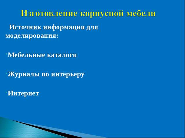 Источник информации для моделирования: Мебельные каталоги Журналы по интерье...