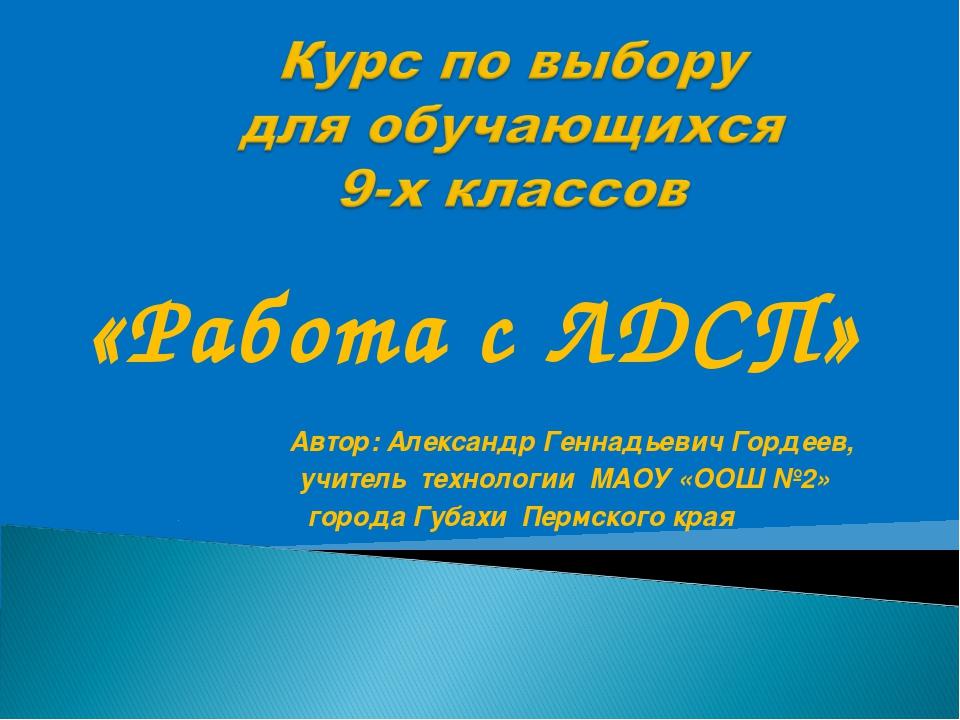 «Работа с ЛДСП» Автор: Александр Геннадьевич Гордеев, учитель технологии МАОУ...