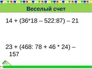 Веселый счет 14 + (36*18 – 522:87) – 21 23 + (468: 78 + 46 * 24) – 157
