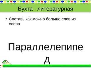 Бухта литературная Составь как можно больше слов из слова Параллелепипед