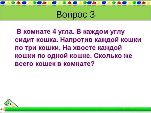 Вопрос 3 В комнате 4 угла. В каждом углу сидит кошка. Напротив каждой кошки п...