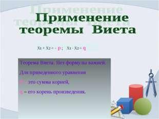 Х1 + Х2 = - р ; Х1 · Х2 = q Теорема Виета. Нет формулы важней. Для приведенно