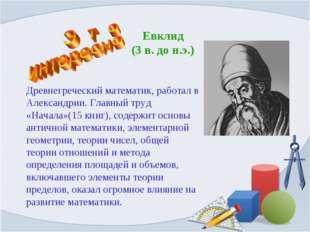 Евклид (3 в. до н.э.) Древнегреческий математик, работал в Александрии. Главн