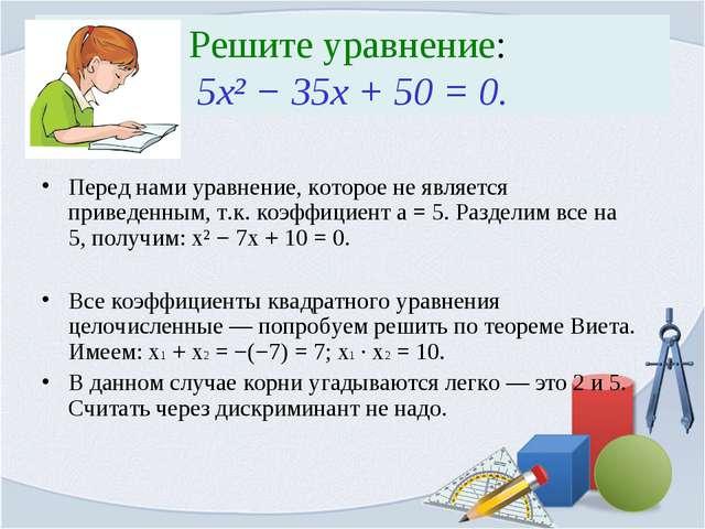 Решите уравнение: 5x² − 35x + 50 = 0. Перед нами уравнение, которое не являет...