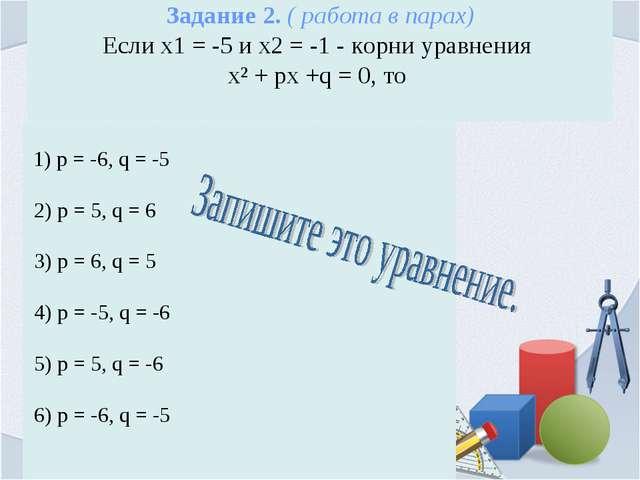Задание 2. ( работа в парах) Если х1 = -5 и х2 = -1 - корни уравнения х² + px...