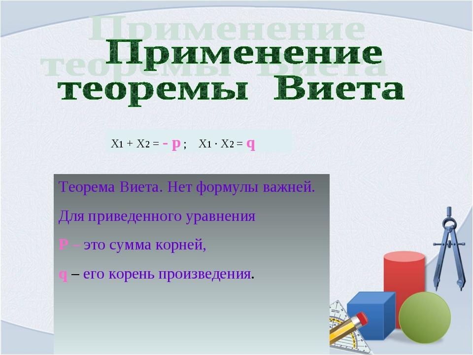Х1 + Х2 = - р ; Х1 · Х2 = q Теорема Виета. Нет формулы важней. Для приведенно...