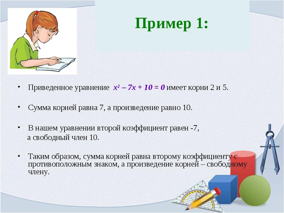 Пример 1: Приведенное уравнение x² – 7x + 10 = 0 имеет корни 2 и 5. Сумма ко...