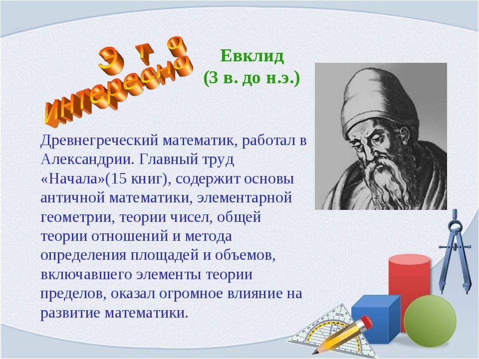 Евклид (3 в. до н.э.) Древнегреческий математик, работал в Александрии. Главн...