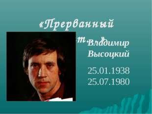 «Прерванный полет…» Владимир Высоцкий 25.01.1938 25.07.1980